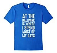 At The Ballpark Is Where I Spend Most Of My Days Baseball Shirts Royal Blue