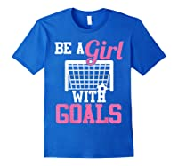 Girls Soccer Be A Girl With Goals Soccer Player S Shirts Royal Blue