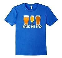 Haze Me Bro Funny Craft Beer Design For Hops Lovers Shirts Royal Blue