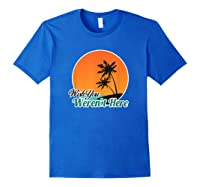 Wish You Weren't Here Funny Sarcastion Beach Shirts Royal Blue