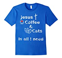 Jesus Coffee And Cats Is All I Need Christian Shirts Royal Blue