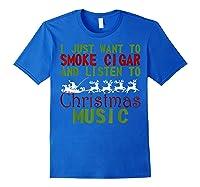 Just Want To Smoke Cigar Listen Christmas Music Shirts Royal Blue