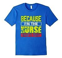 Funny Sarcasm Brave Nursing Because I\\\'m The Nurse That\\\'s Why T-shirt Royal Blue