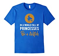 In A World Full Of Princesses Be A Witch Halloween Gift Shirts Royal Blue