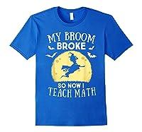 My Broom Broke So Now I Teach Math Tea Halloween Costume T-shirt Royal Blue