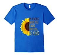 In A World Where You Can Be Anything Be Kind, Kindness Shirts Royal Blue