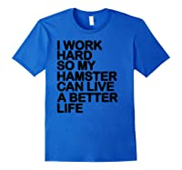 Work Hard So My Hamster Can Live A Better Life Shirts Royal Blue