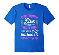 An Oilfield Wife Lives Her Life Not In Weeks But In Hitches Shirts Royal Blue