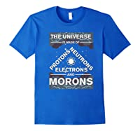 Universe Is Made Of Electrons, Protons, Neutrons & Morons Shirts Royal Blue