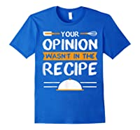 Sarcastic Chef Gift, Your Opinion Wasn\\\'t In The Recipe T-shirt Royal Blue