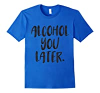 Alcohol You Later Funny Drinking Beer Drunk Shirts Royal Blue