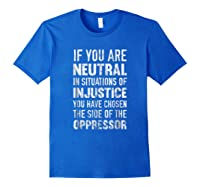 If You Are Neutral In Situations Injustice Oppressor Shirts Royal Blue