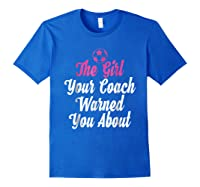 Soccer Girl Your Coach Warned About S Sports Shirts Royal Blue