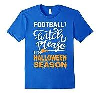 Football Witch Please It Is Halloween Season Shirts Royal Blue