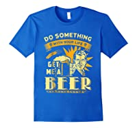 Funny Get Me A Beer Retro Do Something With Your Life Shirts Royal Blue