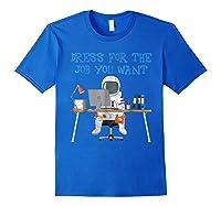 Dress For The Job You Wan Funny Astronaut Shirts Royal Blue