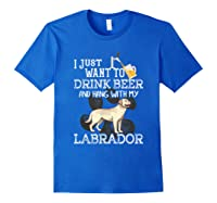 I Just Want To Drink Beer Hang With My Labrador - Retriever T-shirt Royal Blue