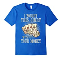 Bought This With Your Money For Poker Fans Shirts Royal Blue