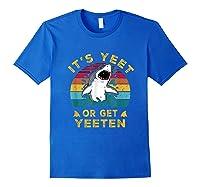 Shark Its Yeet Or Get Yeeten Shirts Royal Blue