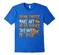 Drink Coffee Make Art Read Books Take Naps Pet Dogs Shirts Royal Blue