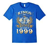 Kings Of Pisces Are Born In 1999 Happy 20th Birthday Shirts Royal Blue