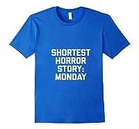 Shortest Horror Story Monday Funny Saying Sarcastic Shirts Royal Blue