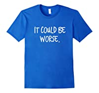 It Could Be Worse Funny Encouraget T-shirt Royal Blue