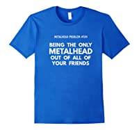 Being The Only Metalhead Out Of All Of Your Friends Shirts Royal Blue
