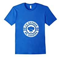 I D Rather Be Cooking Chef Funny Culinary Chefs Gifts T Shirt Royal Blue