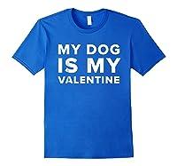 Funny My Dog Is My Valentine Valentine S Day T Shirt Royal Blue