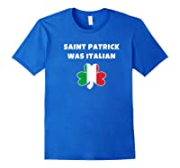 Saint Patrick Was Italian St Patricks Day T Shirt Royal Blue
