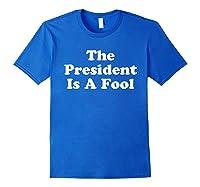 The President Is A Fool Impeach Trump Anti Trump Tshirt Royal Blue