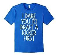 Funny Fantasy Draft Gear I Dare You To Draft A Kicker First T-shirt Royal Blue