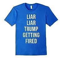 Liar Liar Trump Getting Fired Funny Impeach President T Shirt Royal Blue