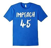 Impeach 45 Get Rid Of 45 Now Impeach 45 Political Novelty T Shirt Royal Blue