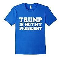 Trump Is Not My President T Shirt Impeach Anti Donald Trump Royal Blue