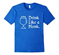 Drink Like A Monk, For Belgian Crafts Beer Lovers Shirts Royal Blue