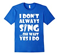 Don't Always Sing Oh Wait Yes Do Funny Singer Gift Shirts Royal Blue