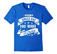 Every Single Day You Make A Choice Happy Self Empowert T Shirt Royal Blue