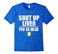 Shut Up Liver Funny Saint Patrick S Day T Shirt Royal Blue