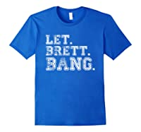 Let Brett Bang Funny Distressed Baseball Let Brett Bang Shirts Royal Blue