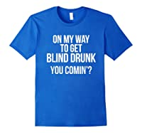 On My Way To Get Blind Drunk You Comin Tshirt Royal Blue
