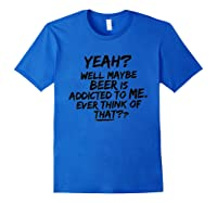 Yeah Well Maybe Beer Is Addicted To Me Tshirt Royal Blue