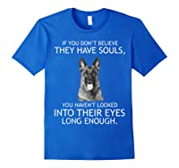 If You Don T Believe They Have Souls German Shepherd Tshirt Royal Blue