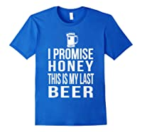 I Promise Honey This Is My Last Beer Tshirt Funny Beer Lover Royal Blue