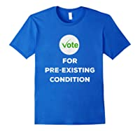 Vote For Pre Existing Condition T Shirt Election Day Tee Royal Blue