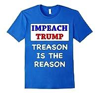 Impeach Trump Treason Is The Reason Traitor Impeacht Now T Shirt Royal Blue