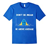 Don T Be Mean Be Above Average Funny Math Lover Gift T Shirt T Shirt Royal Blue