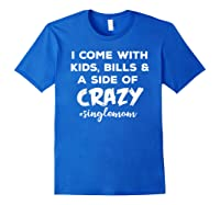 I Come With Bills And A Side Of Crazy Singles Mom Shi Shirts Royal Blue
