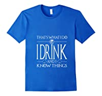 I Drink And I Know Things Saint Patrick Day T Shirt Royal Blue